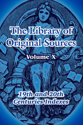 The Library of Original Sources: Volume X (19th and 20th Centuries Indexes)