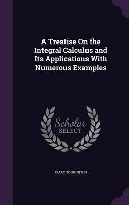 A Treatise on the Integral Calculus and Its Applications with Numerous Examples by Isaac Todhunter