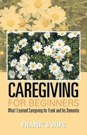 Caregiving for Beginners by Frank's Wife