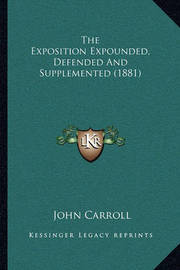 The Exposition Expounded, Defended and Supplemented (1881) by John Carroll