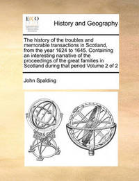The History of the Troubles and Memorable Transactions in Scotland, from the Year 1624 to 1645. Containing an Interesting Narrative of the Proceedings of the Great Families in Scotland During That Period Volume 2 of 2 by John Spalding