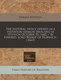 The Pastoral Office Opened in a Visitation-Sermon Preached at Ipsvvich October 10, 1662. / By Edward, Lord Bishop of Norwich. (1663) by Edward Reynolds