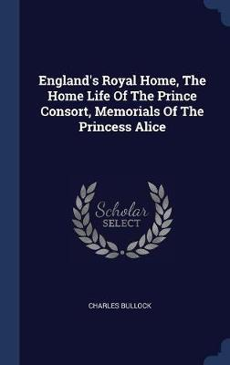 England's Royal Home, the Home Life of the Prince Consort, Memorials of the Princess Alice by Charles Bullock