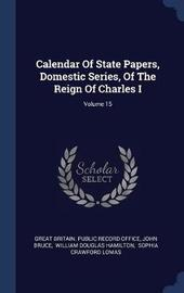 Calendar of State Papers, Domestic Series, of the Reign of Charles I; Volume 15 by John Bruce