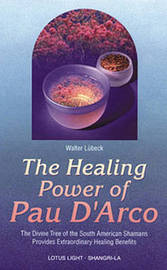 The Healing Power of Pau d'Arco: The Divine Tree of the South American Shamans Provides Extraordinary Healing Benefits by Walter Lubeck