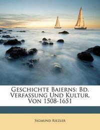 Geschichte Baierns: Bd. Verfassung Und Kultur. Von 1508-1651 by Sigmund Riezler