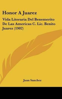 Honor a Juarez: Vida Literaria del Benemerito de Las Americas C. LIC. Benito Juarez (1902) by Juan Sanchez image