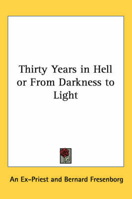Thirty Years in Hell or From Darkness to Light by An Ex-Priest