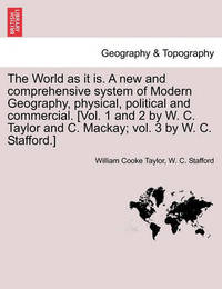 The World as It Is. a New and Comprehensive System of Modern Geography, Physical, Political and Commercial. [Vol. 1 and 2 by W. C. Taylor and C. MacKay; Vol. 3 by W. C. Stafford.] by William Cooke Taylor
