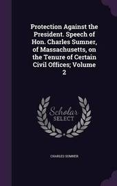 Protection Against the President. Speech of Hon. Charles Sumner, of Massachusetts, on the Tenure of Certain Civil Offices; Volume 2 by Charles Sumner