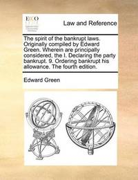 The Spirit of the Bankrupt Laws. Originally Compiled by Edward Green. Wherein Are Principally Considered, the I. Declaring the Party Bankrupt. 9. Ordering Bankrupt His Allowance. the Fourth Edition by Edward Green
