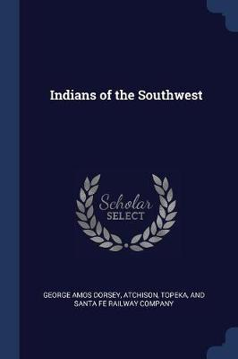 Indians of the Southwest by George Amos Dorsey