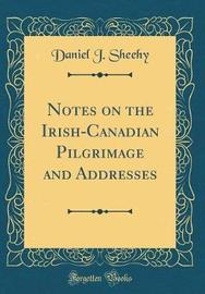 Notes on the Irish-Canadian Pilgrimage and Addresses (Classic Reprint) by Daniel J Sheehy image