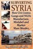 Subverting Syria: How CIA Contra Gangs and NGO's Manufacture, Mislabel and Market Mass Murder by Tony Cartalucci