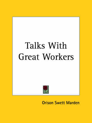 Talks with Great Workers (1901) by Orison Swett Marden