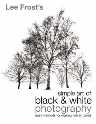 Lee Frost's Simple Art of Black and White Photography: Easy Methods for Making Fine Art Prints by Lee Frost