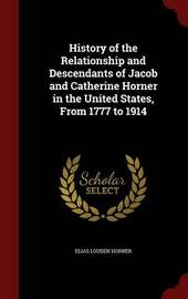 History of the Relationship and Descendants of Jacob and Catherine Horner in the United States, from 1777 to 1914 by Elias Louden Horner