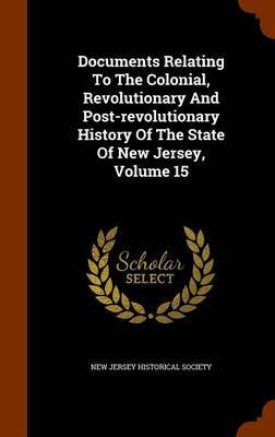 Documents Relating to the Colonial, Revolutionary and Post-Revolutionary History of the State of New Jersey, Volume 15