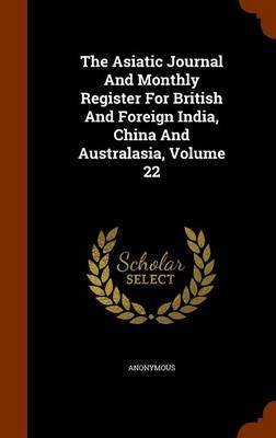 The Asiatic Journal and Monthly Register for British and Foreign India, China and Australasia, Volume 22 by * Anonymous