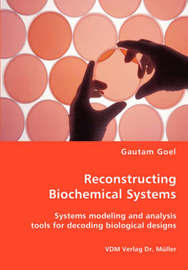 Reconstructing Biochemical Systems - Systems Modeling and Analysis Tools for Decoding Biological Designs by Gautam Goel