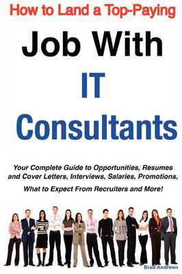 How to Land a Top-Paying Job with It Consultants: Your Complete Guide to Opportunities, Resumes and Cover Letters, Interviews, Salaries, Promotions, What to Expect from Recruiters and More! by Brad Andrews