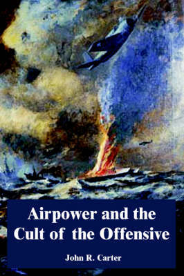 Airpower and the Cult of the Offensive by John R. Carter
