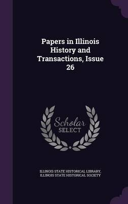 Papers in Illinois History and Transactions, Issue 26