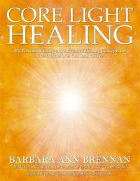 Core Light Healing: My Personal Journey And Advanced Concepts For Creating The Life You Long To Live by Barbara Ann Brennan
