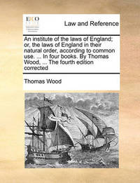 An Institute of the Laws of England; Or, the Laws of England in Their Natural Order, According to Common Use. ... in Four Books. by Thomas Wood, ... the Fourth Edition Corrected by Thomas Wood