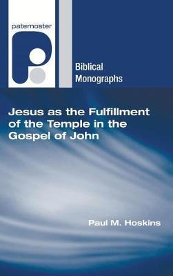 Jesus as the Fulfillment of the Temple in the Gospel of John by Paul M Hoskins