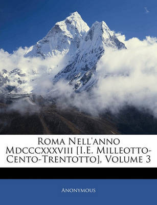 Roma Nell'anno MDCCCXXXVIII [I.E. Milleotto-Cento-Trentotto], Volume 3 by * Anonymous image