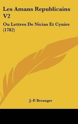 Les Amans Republicains V2: Ou Lettres De Nicias Et Cynire (1782) by J -P Beranger image