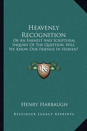 Heavenly Recognition: Or an Earnest and Scriptural Inquiry of the Question, Will We Know Our Friends in Heaven? by Henry Harbaugh