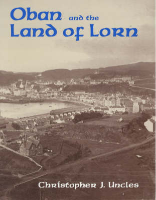 Oban and the Land of Lorn by Christopher J. Uncles