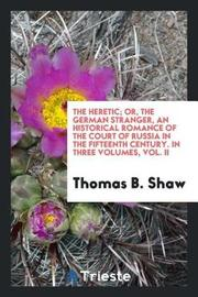 The Heretic; Or, the German Stranger, an Historical Romance of the Court of Russia in the Fifteenth Century. in Three Volumes, Vol. II by Thomas B Shaw image