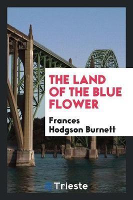 The Land of the Blue Flower by Frances Hodgson Burnett
