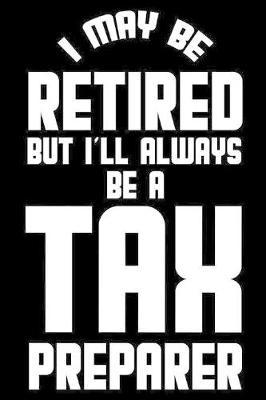 I May Be Retired But I'll Always Be A Tax Preparer by Magic Journal Publishing