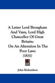 A Letter Lord Brougham and Vaux, Lord High Chancellor of Great Britain: On an Alteration in the Poor Laws (1831) by (John) Richardson
