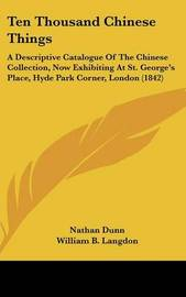 Ten Thousand Chinese Things: A Descriptive Catalogue Of The Chinese Collection, Now Exhibiting At St. George's Place, Hyde Park Corner, London (1842) by Nathan Dunn image