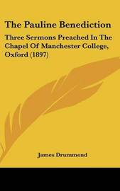 The Pauline Benediction: Three Sermons Preached in the Chapel of Manchester College, Oxford (1897) by James Drummond