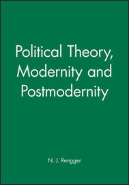 Political Theory, Modernity and Postmodernity by N.J. Rengger
