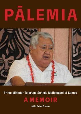 Palemia: Prime Minister Tuila'epa Sa'ilele Malielegaoi of Samoa, a Memoir by Peter Swain image