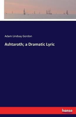 Ashtaroth; A Dramatic Lyric by Adam Lindsay Gordon
