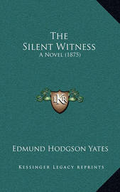 The Silent Witness: A Novel (1875) by Edmund Hodgson Yates