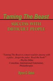 Taming The Beast: Success With Difficult People by BYRON SABOL