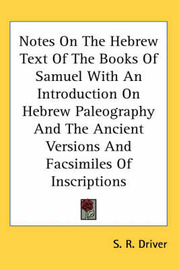 Notes on the Hebrew Text of the Books of Samuel with an Introduction on Hebrew Paleography and the Ancient Versions and Facsimiles of Inscriptions by Samuel Rolles Driver