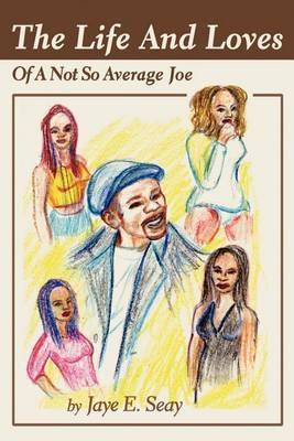 The Life and Loves of a Not So Average Joe by Jaye E Seay