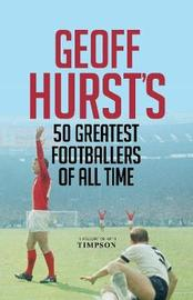 Geoff Hurst's 50 Greatest Footballers of All Time by Geoff Hurst