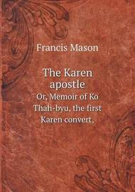The Karen Apostle Or, Memoir of Ko Thah-Byu, the First Karen Convert, by Francis Mason
