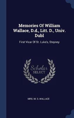 Memories of William Wallace, D.D., Litt. D., Univ. Dubl